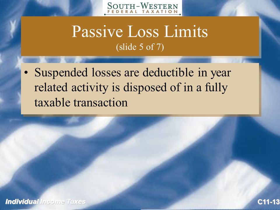 Individual Income Taxes C11-13 Passive Loss Limits (slide 5 of 7) Suspended losses are deductible in year related activity is disposed of in a fully taxable transaction