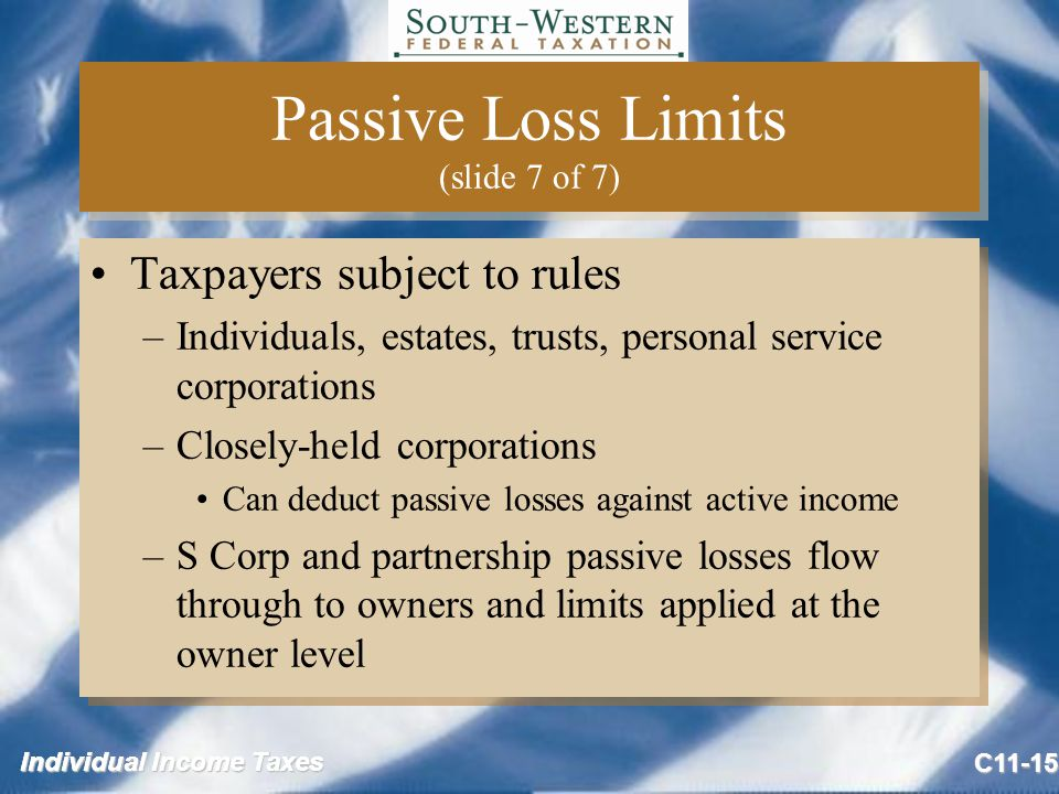 Individual Income Taxes C11-15 Passive Loss Limits (slide 7 of 7) Taxpayers subject to rules –Individuals, estates, trusts, personal service corporations –Closely-held corporations Can deduct passive losses against active income –S Corp and partnership passive losses flow through to owners and limits applied at the owner level Taxpayers subject to rules –Individuals, estates, trusts, personal service corporations –Closely-held corporations Can deduct passive losses against active income –S Corp and partnership passive losses flow through to owners and limits applied at the owner level