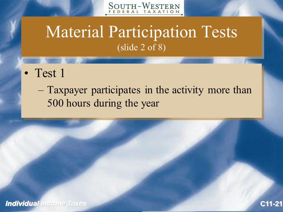 Individual Income Taxes C11-21 Material Participation Tests (slide 2 of 8) Test 1 –Taxpayer participates in the activity more than 500 hours during the year Test 1 –Taxpayer participates in the activity more than 500 hours during the year