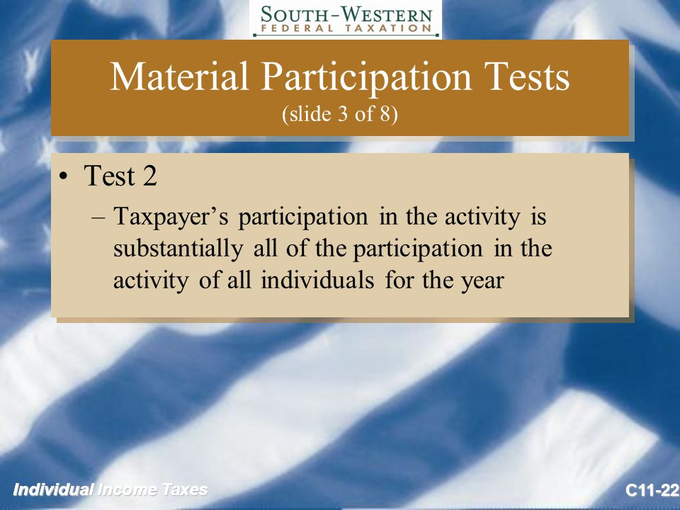 Individual Income Taxes C11-22 Material Participation Tests (slide 3 of 8) Test 2 –Taxpayer's participation in the activity is substantially all of the participation in the activity of all individuals for the year Test 2 –Taxpayer's participation in the activity is substantially all of the participation in the activity of all individuals for the year