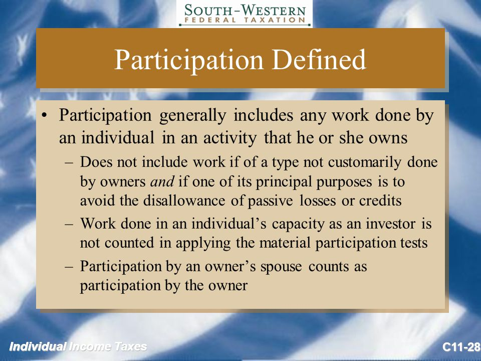 Individual Income Taxes C11-28 Participation Defined Participation generally includes any work done by an individual in an activity that he or she owns –Does not include work if of a type not customarily done by owners and if one of its principal purposes is to avoid the disallowance of passive losses or credits –Work done in an individual's capacity as an investor is not counted in applying the material participation tests –Participation by an owner's spouse counts as participation by the owner Participation generally includes any work done by an individual in an activity that he or she owns –Does not include work if of a type not customarily done by owners and if one of its principal purposes is to avoid the disallowance of passive losses or credits –Work done in an individual's capacity as an investor is not counted in applying the material participation tests –Participation by an owner's spouse counts as participation by the owner