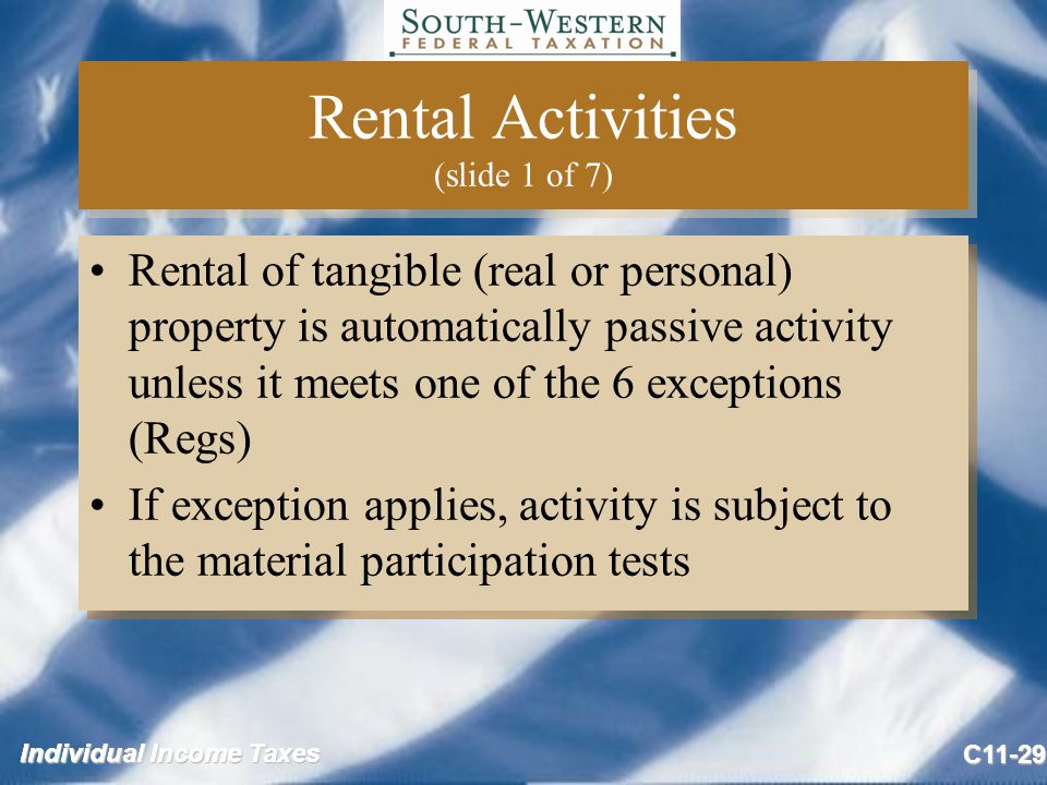 Individual Income Taxes C11-29 Rental Activities (slide 1 of 7) Rental of tangible (real or personal) property is automatically passive activity unless it meets one of the 6 exceptions (Regs) If exception applies, activity is subject to the material participation tests Rental of tangible (real or personal) property is automatically passive activity unless it meets one of the 6 exceptions (Regs) If exception applies, activity is subject to the material participation tests