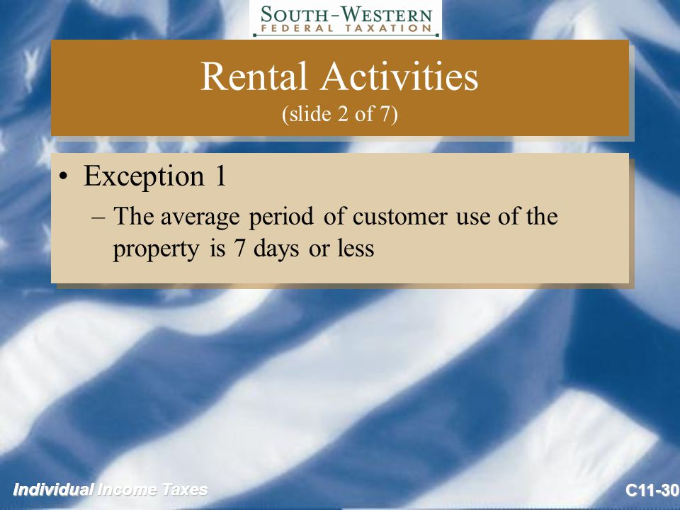 Individual Income Taxes C11-30 Rental Activities (slide 2 of 7) Exception 1 –The average period of customer use of the property is 7 days or less Exception 1 –The average period of customer use of the property is 7 days or less