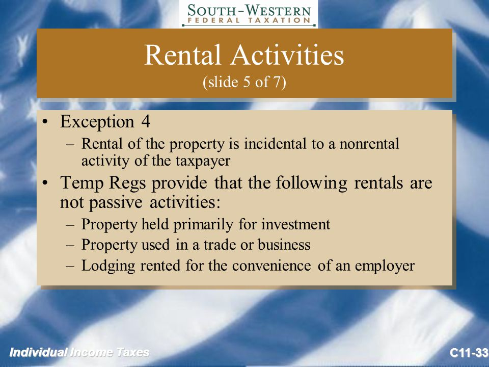 Individual Income Taxes C11-33 Rental Activities (slide 5 of 7) Exception 4 –Rental of the property is incidental to a nonrental activity of the taxpayer Temp Regs provide that the following rentals are not passive activities: –Property held primarily for investment –Property used in a trade or business –Lodging rented for the convenience of an employer Exception 4 –Rental of the property is incidental to a nonrental activity of the taxpayer Temp Regs provide that the following rentals are not passive activities: –Property held primarily for investment –Property used in a trade or business –Lodging rented for the convenience of an employer