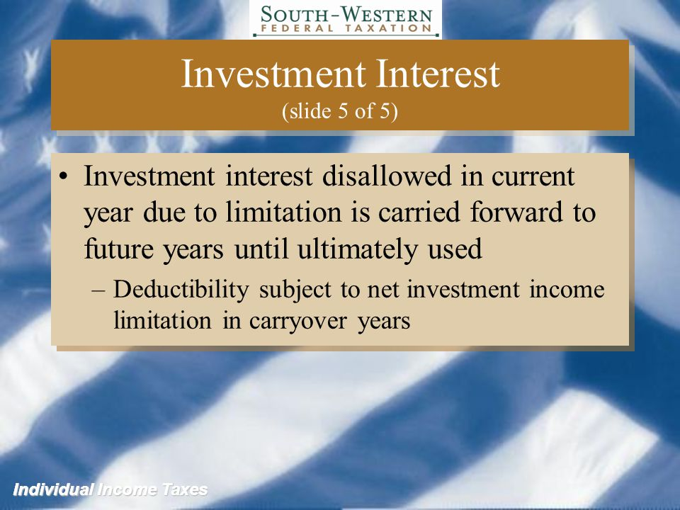 Individual Income Taxes Investment Interest (slide 5 of 5) Investment interest disallowed in current year due to limitation is carried forward to future years until ultimately used –Deductibility subject to net investment income limitation in carryover years Investment interest disallowed in current year due to limitation is carried forward to future years until ultimately used –Deductibility subject to net investment income limitation in carryover years