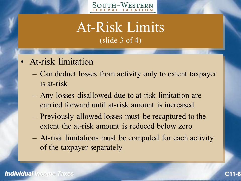 Individual Income Taxes C11-6 At-Risk Limits (slide 3 of 4) At-risk limitation –Can deduct losses from activity only to extent taxpayer is at-risk –Any losses disallowed due to at-risk limitation are carried forward until at-risk amount is increased –Previously allowed losses must be recaptured to the extent the at-risk amount is reduced below zero –At-risk limitations must be computed for each activity of the taxpayer separately At-risk limitation –Can deduct losses from activity only to extent taxpayer is at-risk –Any losses disallowed due to at-risk limitation are carried forward until at-risk amount is increased –Previously allowed losses must be recaptured to the extent the at-risk amount is reduced below zero –At-risk limitations must be computed for each activity of the taxpayer separately