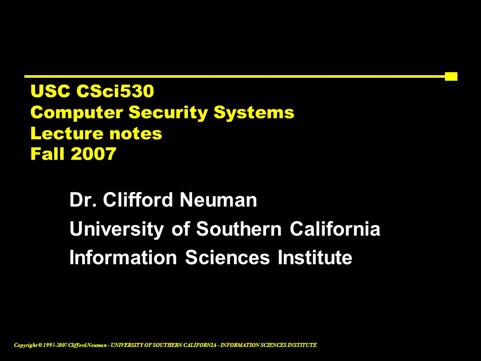 Copyright © Clifford Neuman - UNIVERSITY OF SOUTHERN CALIFORNIA - INFORMATION SCIENCES INSTITUTE USC CSci530 Computer Security Systems Lecture notes Fall 2007 Dr.