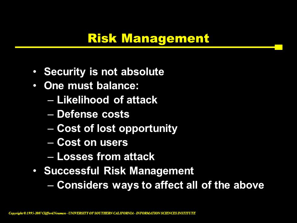 Copyright © Clifford Neuman - UNIVERSITY OF SOUTHERN CALIFORNIA - INFORMATION SCIENCES INSTITUTE Risk Management Security is not absolute One must balance: –Likelihood of attack –Defense costs –Cost of lost opportunity –Cost on users –Losses from attack Successful Risk Management –Considers ways to affect all of the above