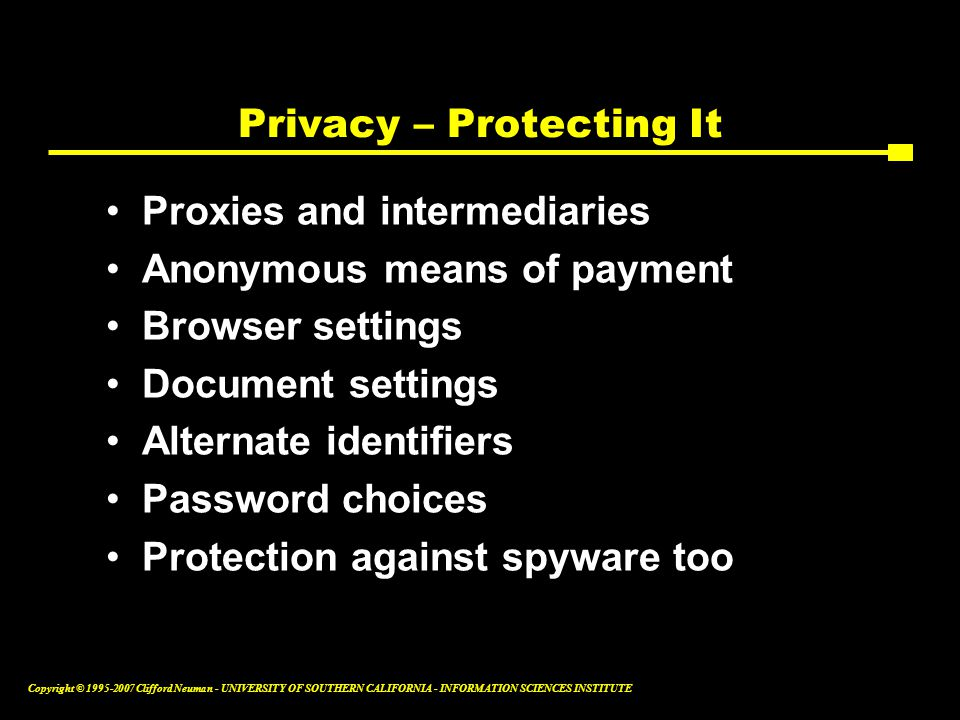 Copyright © Clifford Neuman - UNIVERSITY OF SOUTHERN CALIFORNIA - INFORMATION SCIENCES INSTITUTE Privacy – Protecting It Proxies and intermediaries Anonymous means of payment Browser settings Document settings Alternate identifiers Password choices Protection against spyware too