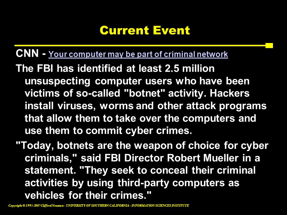 Copyright © Clifford Neuman - UNIVERSITY OF SOUTHERN CALIFORNIA - INFORMATION SCIENCES INSTITUTE Current Event CNN - Your computer may be part of criminal network Your computer may be part of criminal network The FBI has identified at least 2.5 million unsuspecting computer users who have been victims of so-called botnet activity.
