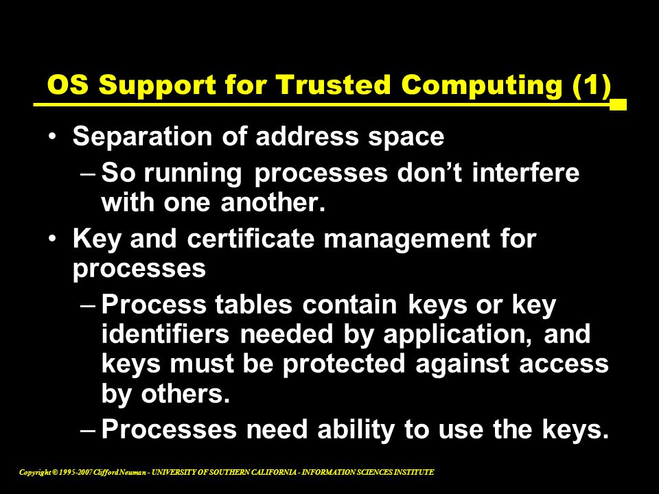 Copyright © Clifford Neuman - UNIVERSITY OF SOUTHERN CALIFORNIA - INFORMATION SCIENCES INSTITUTE OS Support for Trusted Computing (1) Separation of address space –So running processes don't interfere with one another.