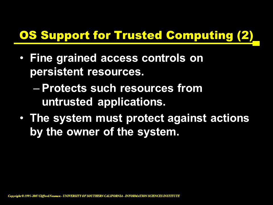 Copyright © Clifford Neuman - UNIVERSITY OF SOUTHERN CALIFORNIA - INFORMATION SCIENCES INSTITUTE OS Support for Trusted Computing (2) Fine grained access controls on persistent resources.