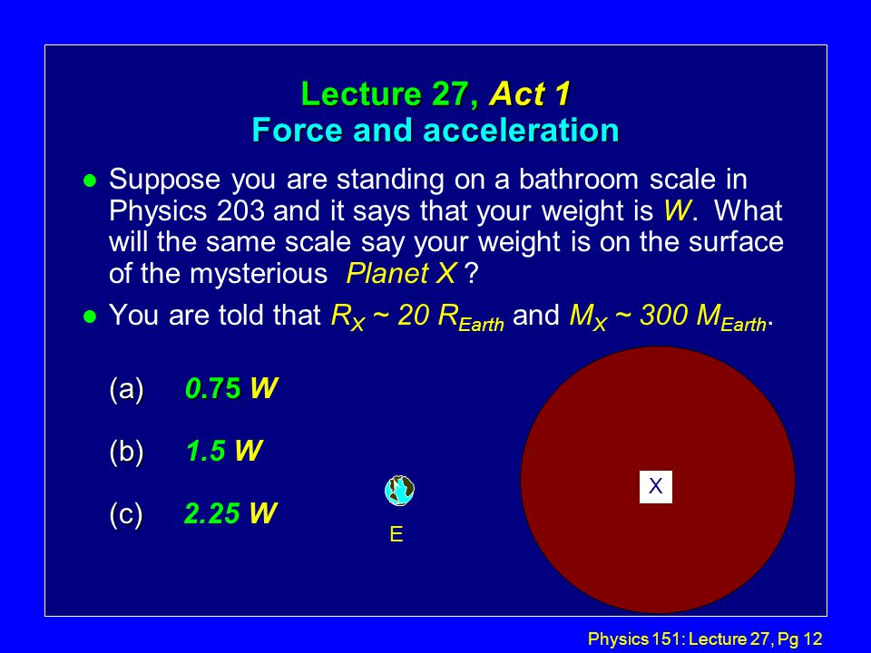 Physics 151: Lecture 27, Pg 11 Example gravity problem: l What is the force of gravity exerted by the earth on a typical physics student.