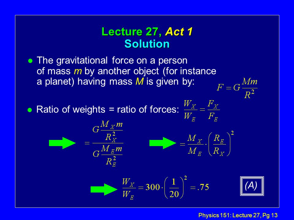 Physics 151: Lecture 27, Pg 12 Lecture 27, Act 1 Force and acceleration l Suppose you are standing on a bathroom scale in Physics 203 and it says that your weight is W.