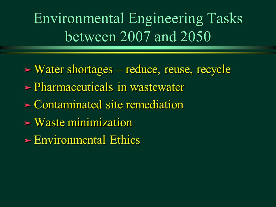 Environmental Engineering Tasks between 2007 and 2050 ä Water shortages – reduce, reuse, recycle ä Pharmaceuticals in wastewater ä Contaminated site remediation ä Waste minimization ä Environmental Ethics ä Water shortages – reduce, reuse, recycle ä Pharmaceuticals in wastewater ä Contaminated site remediation ä Waste minimization ä Environmental Ethics