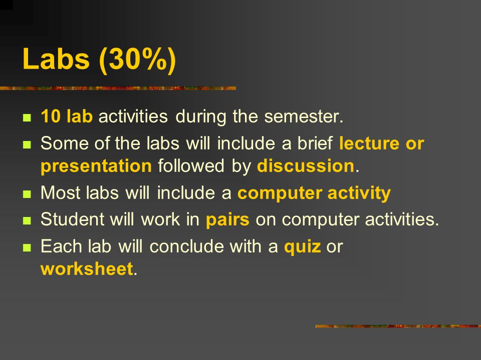 Labs (30%) 10 lab activities during the semester.