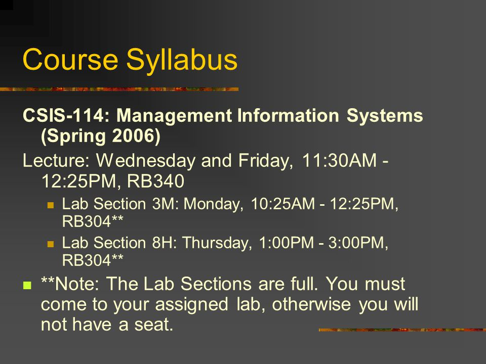 Course Syllabus CSIS-114: Management Information Systems (Spring 2006) Lecture: Wednesday and Friday, 11:30AM - 12:25PM, RB340 Lab Section 3M: Monday, 10:25AM - 12:25PM, RB304** Lab Section 8H: Thursday, 1:00PM - 3:00PM, RB304** **Note: The Lab Sections are full.