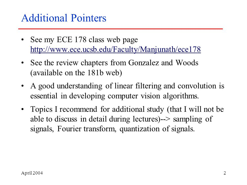 April Additional Pointers See my ECE 178 class web page     See the review chapters from Gonzalez and Woods (available on the 181b web) A good understanding of linear filtering and convolution is essential in developing computer vision algorithms.