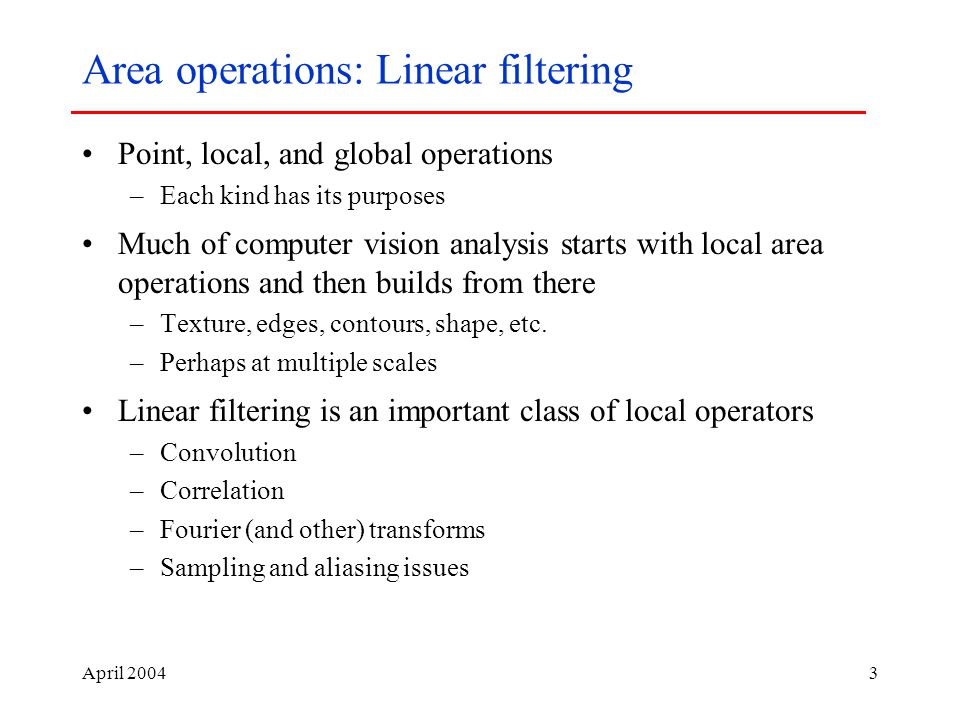 April Area operations: Linear filtering Point, local, and global operations –Each kind has its purposes Much of computer vision analysis starts with local area operations and then builds from there –Texture, edges, contours, shape, etc.
