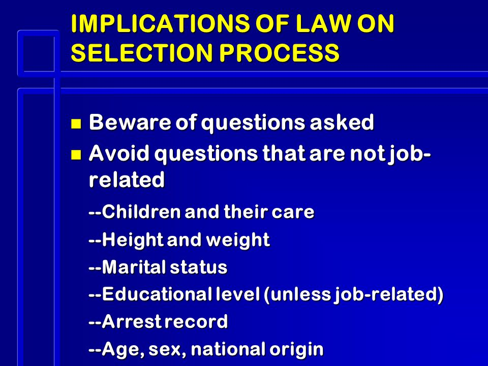IMPLICATIONS OF LAW ON SELECTION PROCESS n Beware of questions asked n Avoid questions that are not job- related --Children and their care --Height and weight --Marital status --Educational level (unless job-related) --Arrest record --Age, sex, national origin
