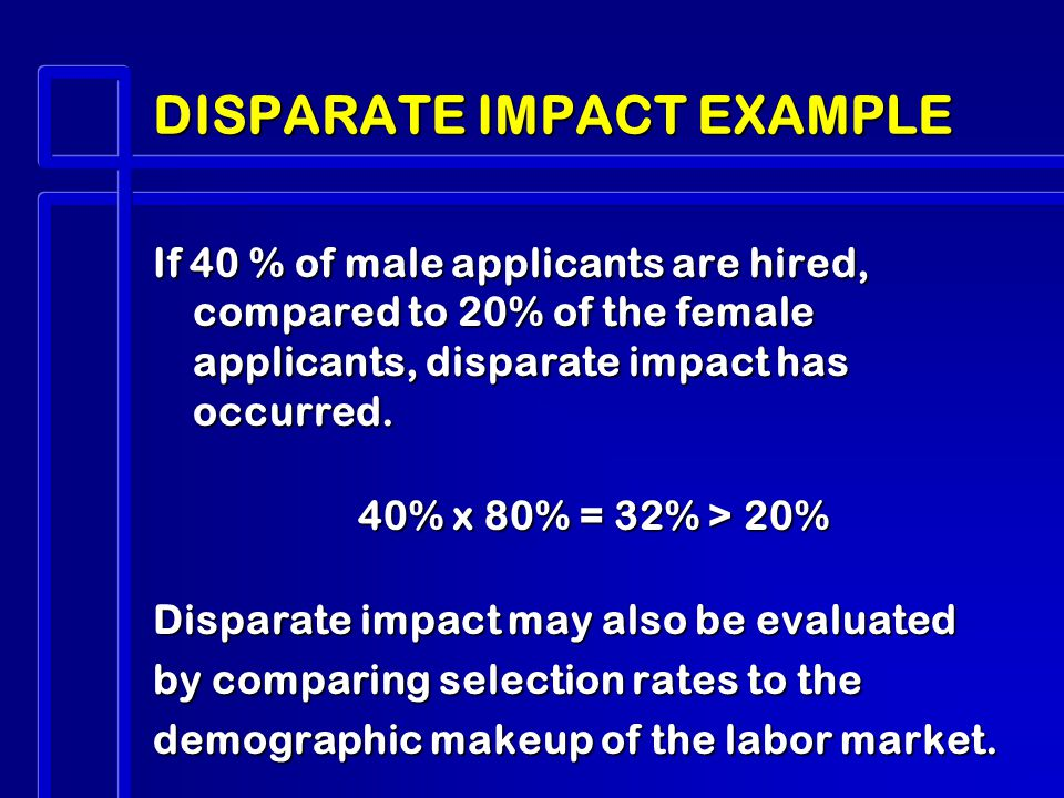 DISPARATE IMPACT EXAMPLE If 40 % of male applicants are hired, compared to 20% of the female applicants, disparate impact has occurred.