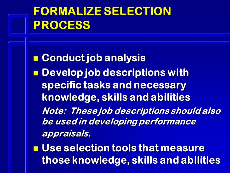 FORMALIZE SELECTION PROCESS n Conduct job analysis n Develop job descriptions with specific tasks and necessary knowledge, skills and abilities Note: These job descriptions should also be used in developing performance appraisals.