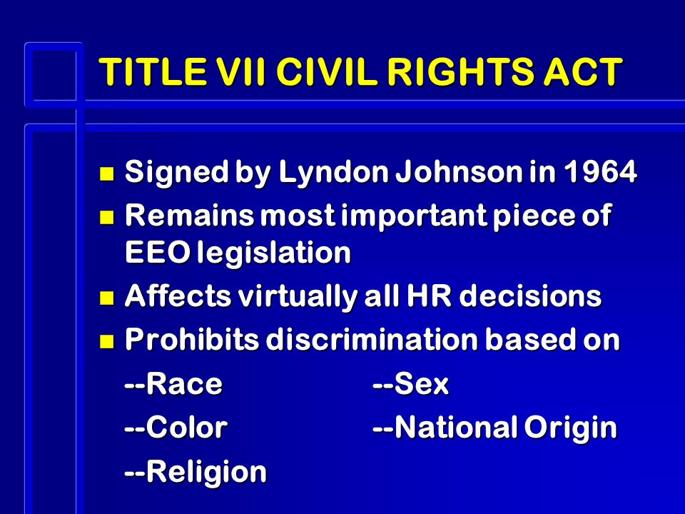 TITLE VII CIVIL RIGHTS ACT n Signed by Lyndon Johnson in 1964 n Remains most important piece of EEO legislation n Affects virtually all HR decisions n Prohibits discrimination based on --Race--Sex --Color--National Origin --Religion