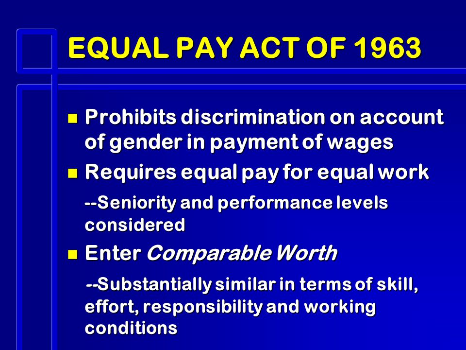 EQUAL PAY ACT OF 1963 n Prohibits discrimination on account of gender in payment of wages n Requires equal pay for equal work --Seniority and performance levels considered n Enter Comparable Worth --Substantially similar in terms of skill, effort, responsibility and working conditions