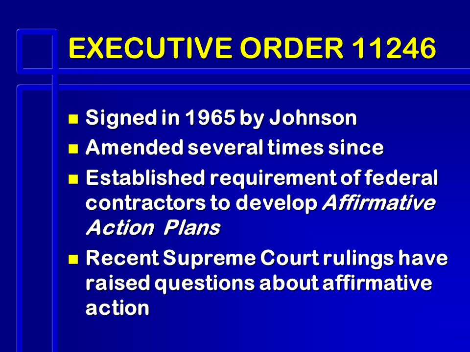 EXECUTIVE ORDER n Signed in 1965 by Johnson n Amended several times since n Established requirement of federal contractors to develop Affirmative Action Plans n Recent Supreme Court rulings have raised questions about affirmative action