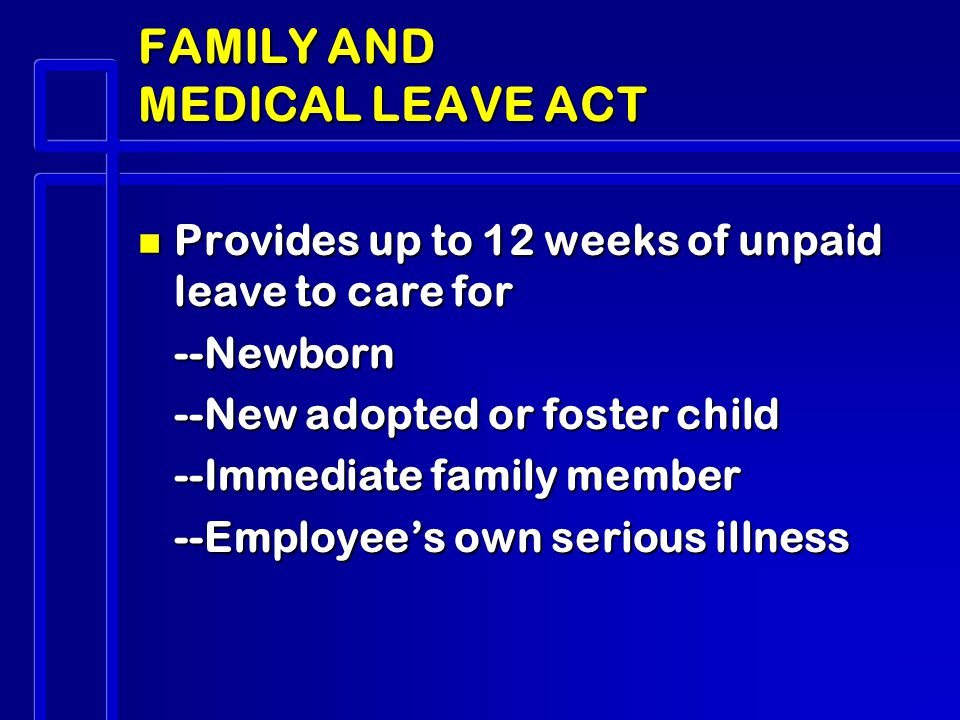 FAMILY AND MEDICAL LEAVE ACT n Provides up to 12 weeks of unpaid leave to care for --Newborn --New adopted or foster child --Immediate family member --Employee's own serious illness