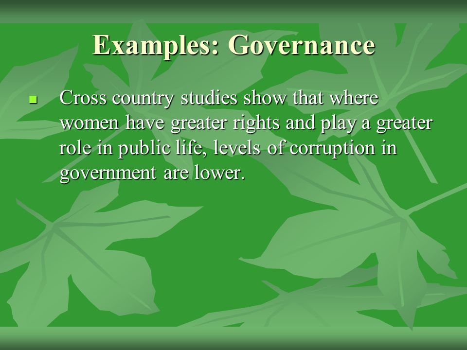 Examples: Governance Cross country studies show that where women have greater rights and play a greater role in public life, levels of corruption in government are lower.