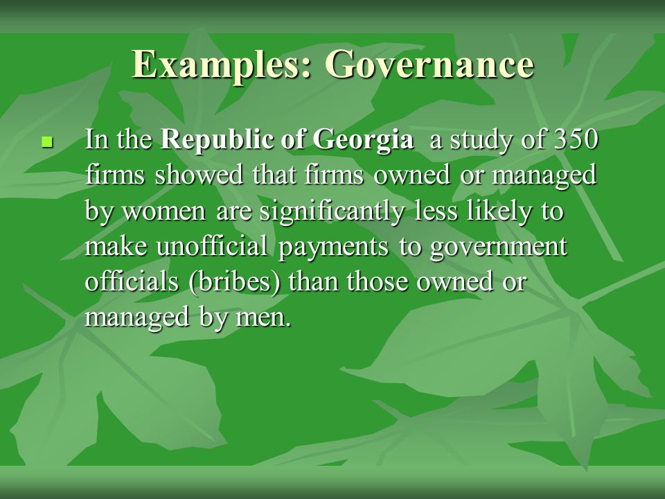 Examples: Governance In the Republic of Georgia a study of 350 firms showed that firms owned or managed by women are significantly less likely to make unofficial payments to government officials (bribes) than those owned or managed by men.