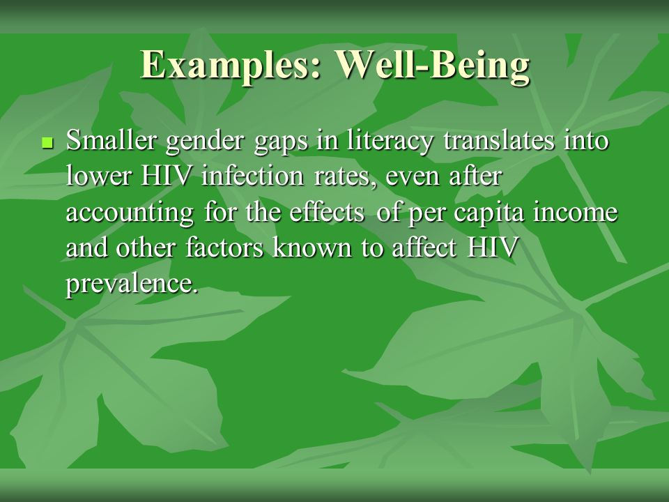 Examples: Well-Being Smaller gender gaps in literacy translates into lower HIV infection rates, even after accounting for the effects of per capita income and other factors known to affect HIV prevalence.