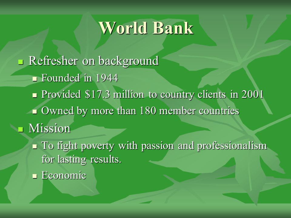 World Bank Refresher on background Refresher on background Founded in 1944 Founded in 1944 Provided $17.3 million to country clients in 2001 Provided $17.3 million to country clients in 2001 Owned by more than 180 member countries Owned by more than 180 member countries Mission Mission To fight poverty with passion and professionalism for lasting results.