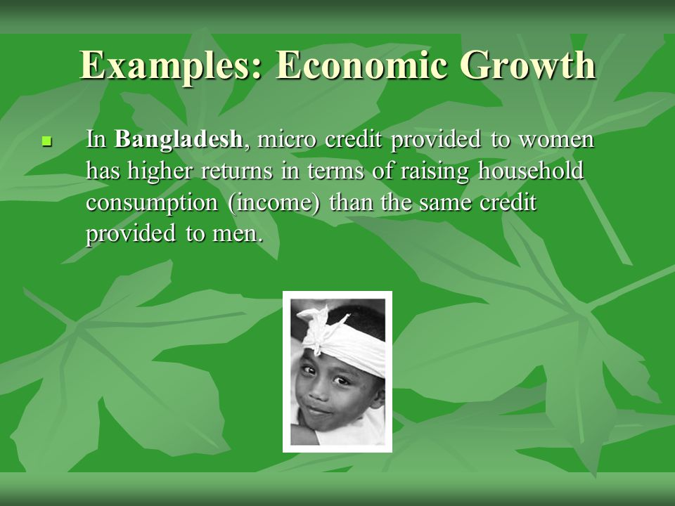 Examples: Economic Growth In Bangladesh, micro credit provided to women has higher returns in terms of raising household consumption (income) than the same credit provided to men.