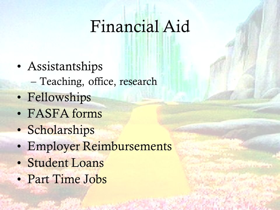 Financial Aid Assistantships –Teaching, office, research Fellowships FASFA forms Scholarships Employer Reimbursements Student Loans Part Time Jobs