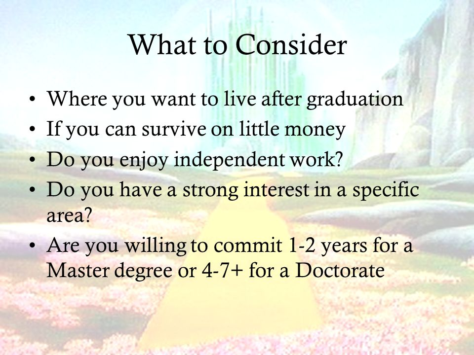 What to Consider Where you want to live after graduation If you can survive on little money Do you enjoy independent work.