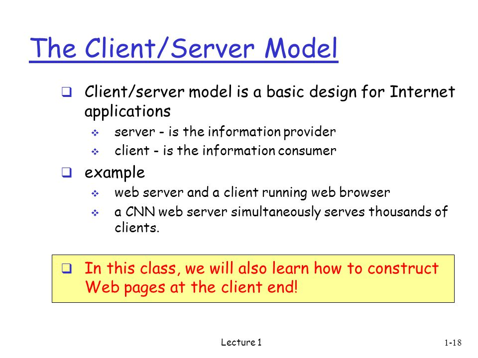Lecture The Client/Server Model  Client/server model is a basic design for Internet applications  server - is the information provider  client - is the information consumer  example  web server and a client running web browser  a CNN web server simultaneously serves thousands of clients.