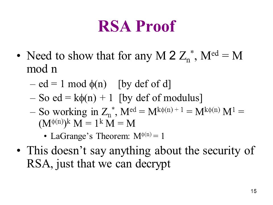 15 RSA Proof Need to show that for any M 2 Z n *, M ed = M mod n –ed = 1 mod  (n) [by def of d] –So ed = k  (n) + 1 [by def of modulus] –So working in Z n *, M ed = M k  (n) + 1 = M k  (n) M 1 = (M  (n) ) k M = 1 k M = M LaGrange's Theorem: M  (n) = 1 This doesn't say anything about the security of RSA, just that we can decrypt