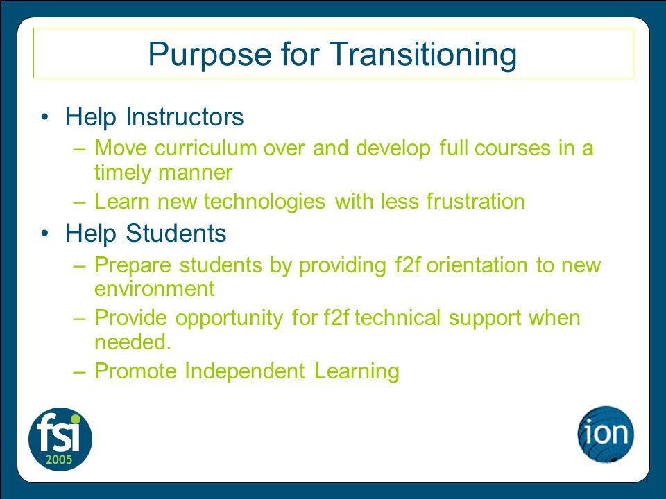 Purpose for Transitioning Help Instructors –Move curriculum over and develop full courses in a timely manner –Learn new technologies with less frustration Help Students –Prepare students by providing f2f orientation to new environment –Provide opportunity for f2f technical support when needed.