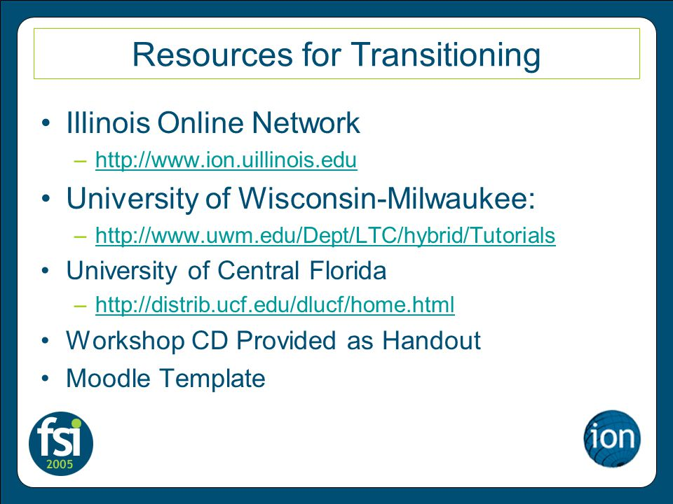 Resources for Transitioning Illinois Online Network –  University of Wisconsin-Milwaukee: –  University of Central Florida –  Workshop CD Provided as Handout Moodle Template