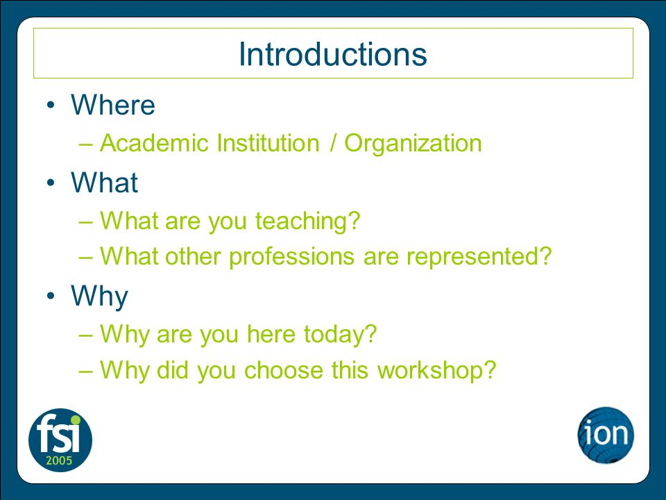 Introductions Where –Academic Institution / Organization What –What are you teaching.