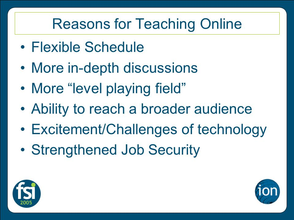 Reasons for Teaching Online Flexible Schedule More in-depth discussions More level playing field Ability to reach a broader audience Excitement/Challenges of technology Strengthened Job Security
