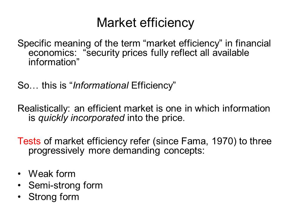 Market efficiency Specific meaning of the term market efficiency in financial economics: security prices fully reflect all available information So… this is Informational Efficiency Realistically: an efficient market is one in which information is quickly incorporated into the price.