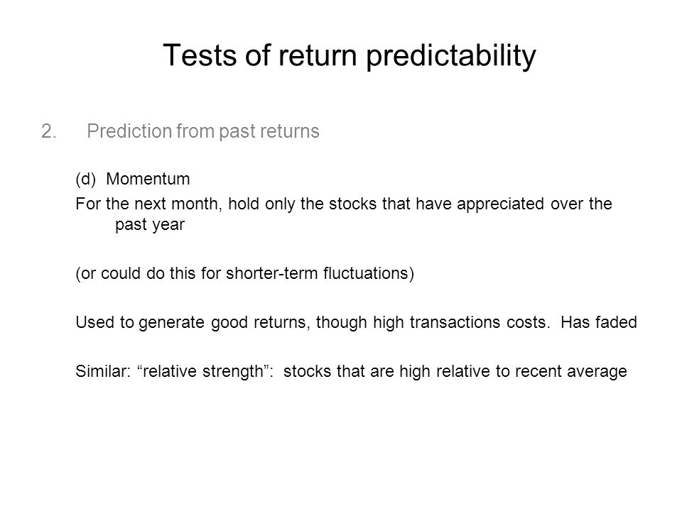Tests of return predictability 2.Prediction from past returns (d) Momentum For the next month, hold only the stocks that have appreciated over the past year (or could do this for shorter-term fluctuations) Used to generate good returns, though high transactions costs.