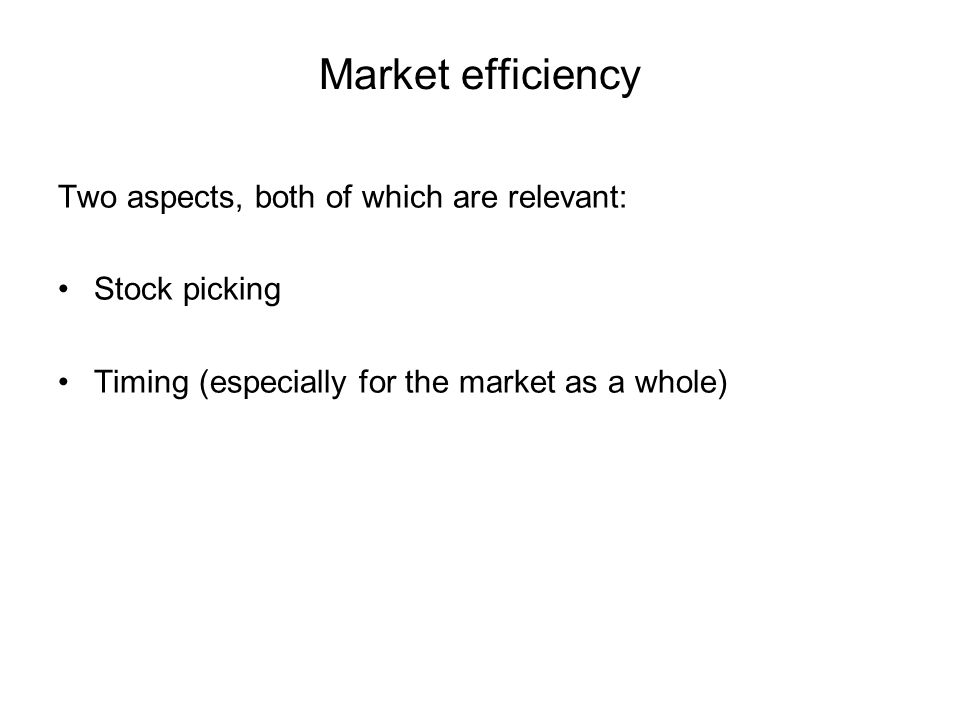 Market efficiency Two aspects, both of which are relevant: Stock picking Timing (especially for the market as a whole)