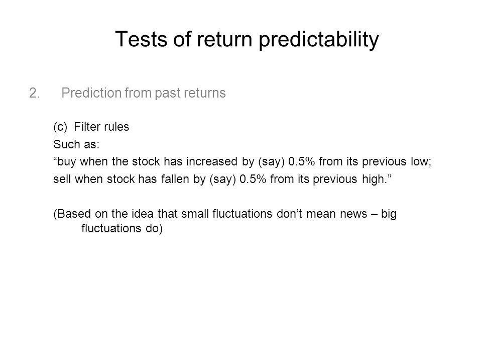 Tests of return predictability 2.Prediction from past returns (c) Filter rules Such as: buy when the stock has increased by (say) 0.5% from its previous low; sell when stock has fallen by (say) 0.5% from its previous high. (Based on the idea that small fluctuations don't mean news – big fluctuations do)