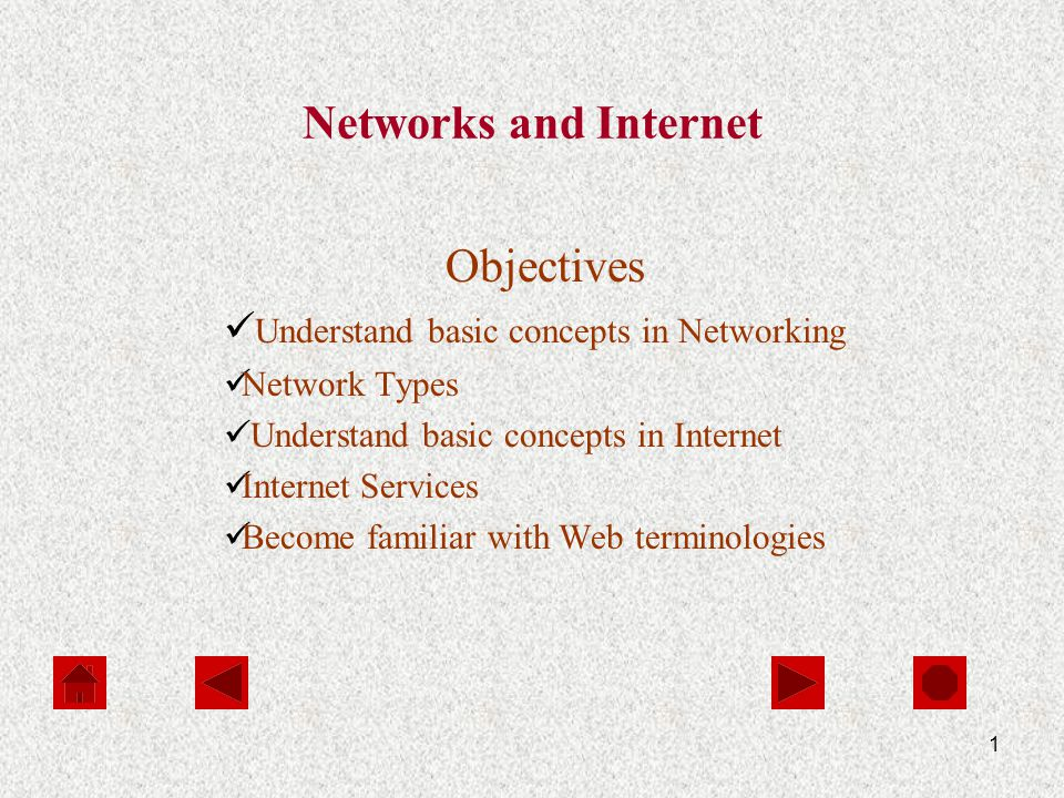 1 Networks and Internet Objectives Understand basic concepts in Networking Network Types Understand basic concepts in Internet Internet Services Become familiar with Web terminologies