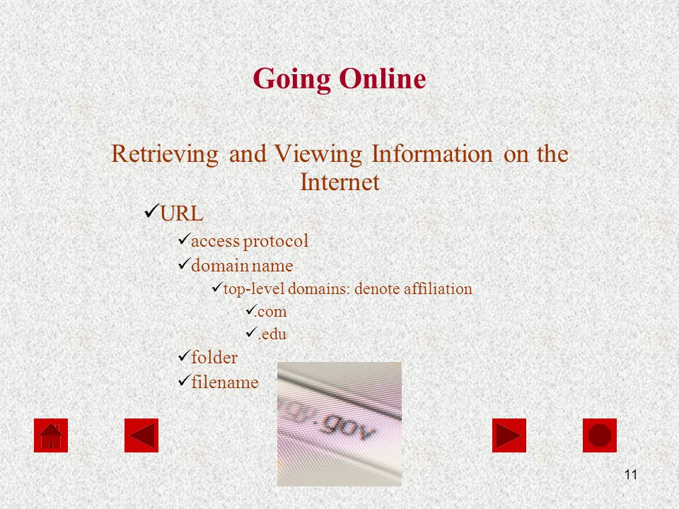 11 Going Online Retrieving and Viewing Information on the Internet URL access protocol domain name top-level domains: denote affiliation.com.edu folder filename