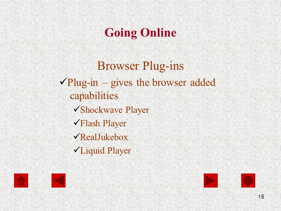 15 Going Online Browser Plug-ins Plug-in – gives the browser added capabilities Shockwave Player Flash Player RealJukebox Liquid Player